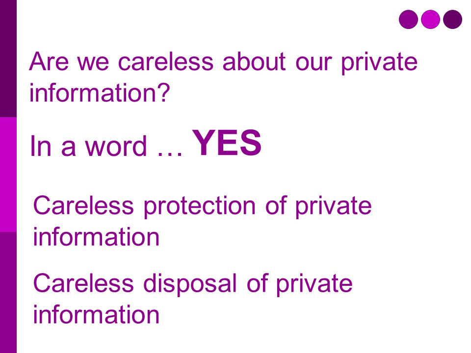 Are we careless about our private information? Careless disposal of private information Careless protection of private information In a word … YES