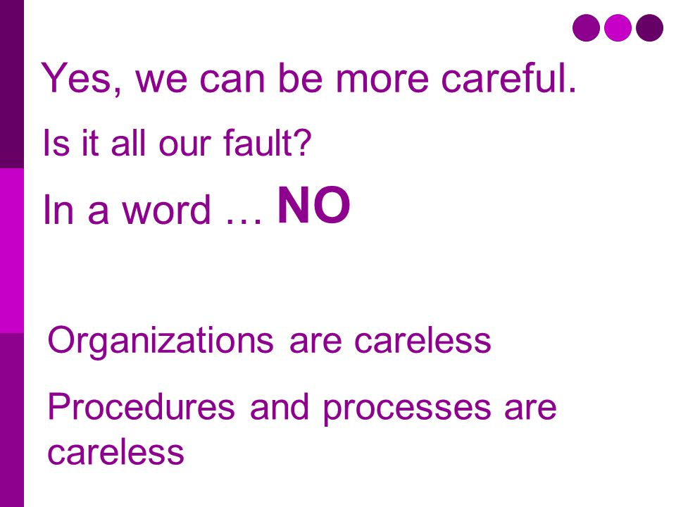 Yes, we can be more careful. Is it all our fault? Procedures and processes are careless Organizations are careless In a word … NO