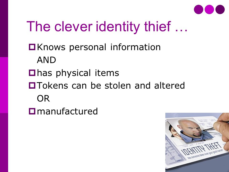 The clever identity thief …  Knows personal information AND  has physical items  Tokens can be stolen and altered OR  manufactured