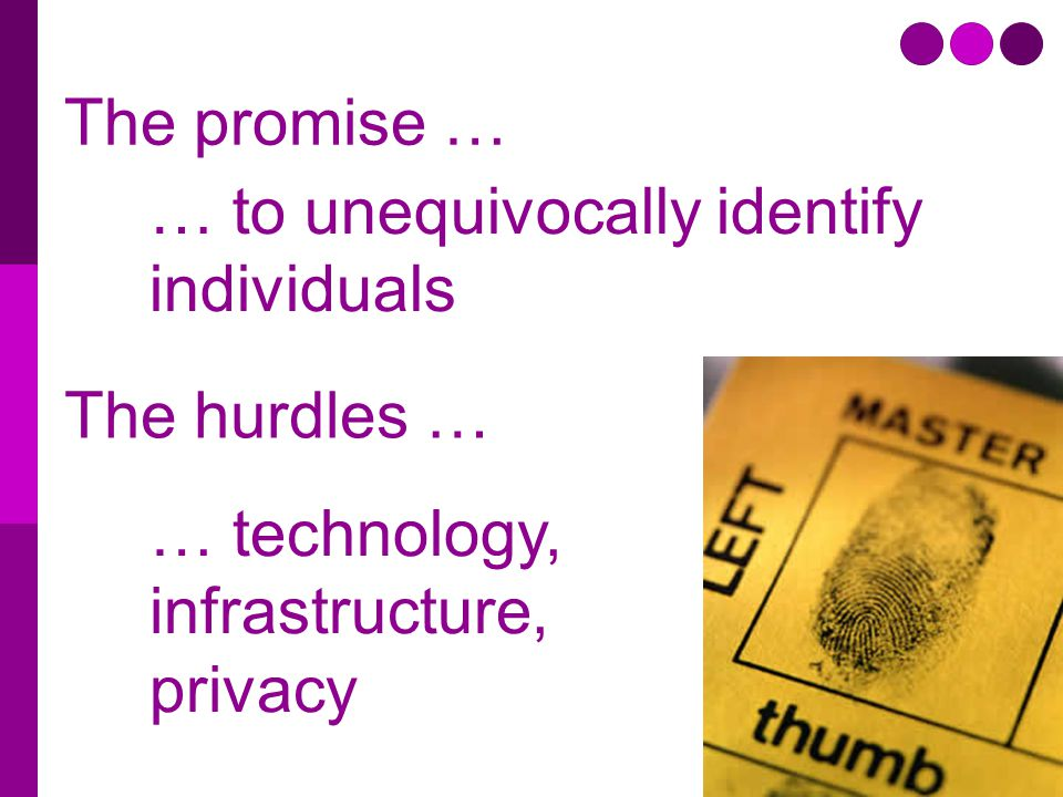 The promise … … to unequivocally identify individuals The hurdles … … technology, infrastructure, privacy