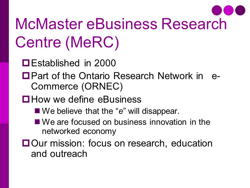McMaster eBusiness Research Centre (MeRC)  Established in 2000  Part of the Ontario Research Network in e- Commerce (ORNEC)  How we define eBusines