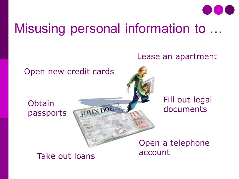 Misusing personal information to … Open a telephone account Lease an apartment Open new credit cards Obtain passports Fill out legal documents Take out loans