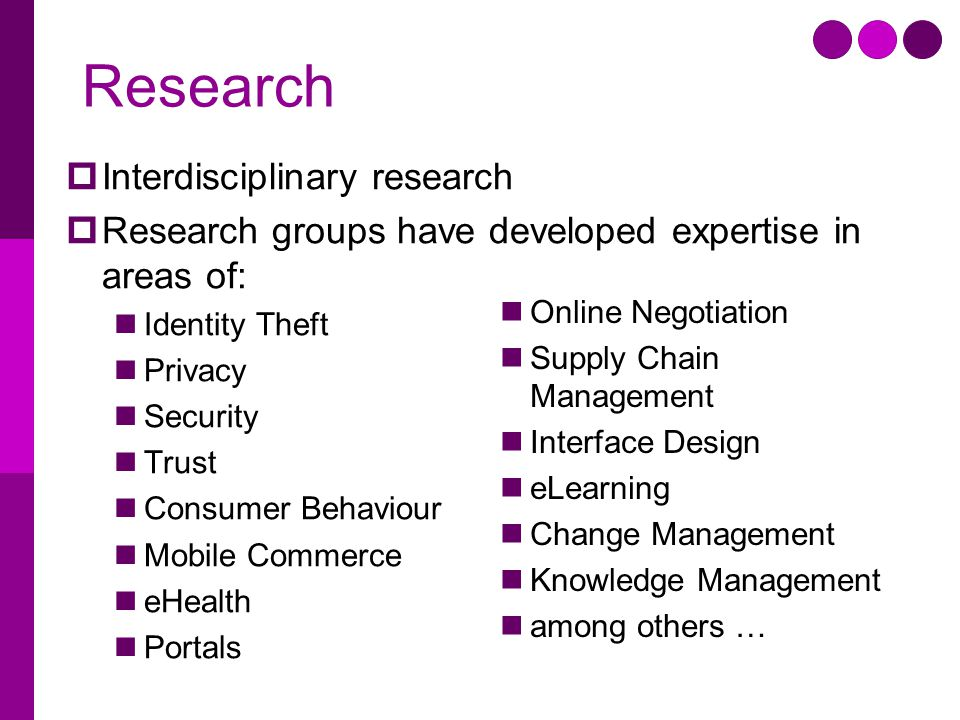 Research  Interdisciplinary research  Research groups have developed expertise in areas of: Identity Theft Privacy Security Trust Consumer Behaviour