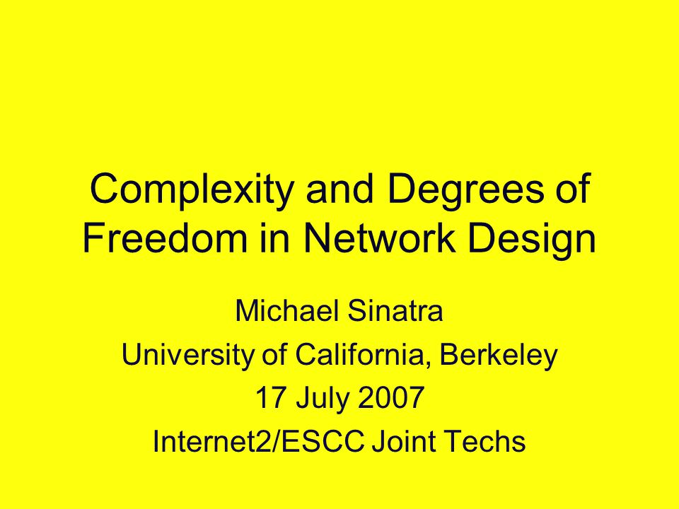 Complexity and Degrees of Freedom in Network Design Michael Sinatra University of California, Berkeley 17 July 2007 Internet2/ESCC Joint Techs