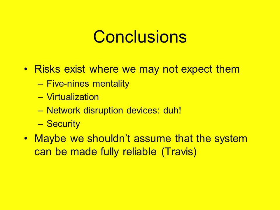 Conclusions Risks exist where we may not expect them –Five-nines mentality –Virtualization –Network disruption devices: duh.