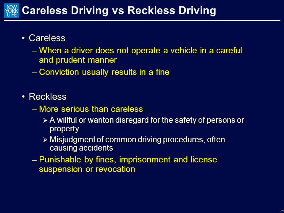 Careless Driving vs Reckless Driving Careless –When a driver does not operate a vehicle in a careful and prudent manner –Conviction usually results in a fine Reckless –More serious than careless  A willful or wanton disregard for the safety of persons or property  Misjudgment of common driving procedures, often causing accidents –Punishable by fines, imprisonment and license suspension or revocation Careless –When a driver does not operate a vehicle in a careful and prudent manner –Conviction usually results in a fine Reckless –More serious than careless  A willful or wanton disregard for the safety of persons or property  Misjudgment of common driving procedures, often causing accidents –Punishable by fines, imprisonment and license suspension or revocation 21