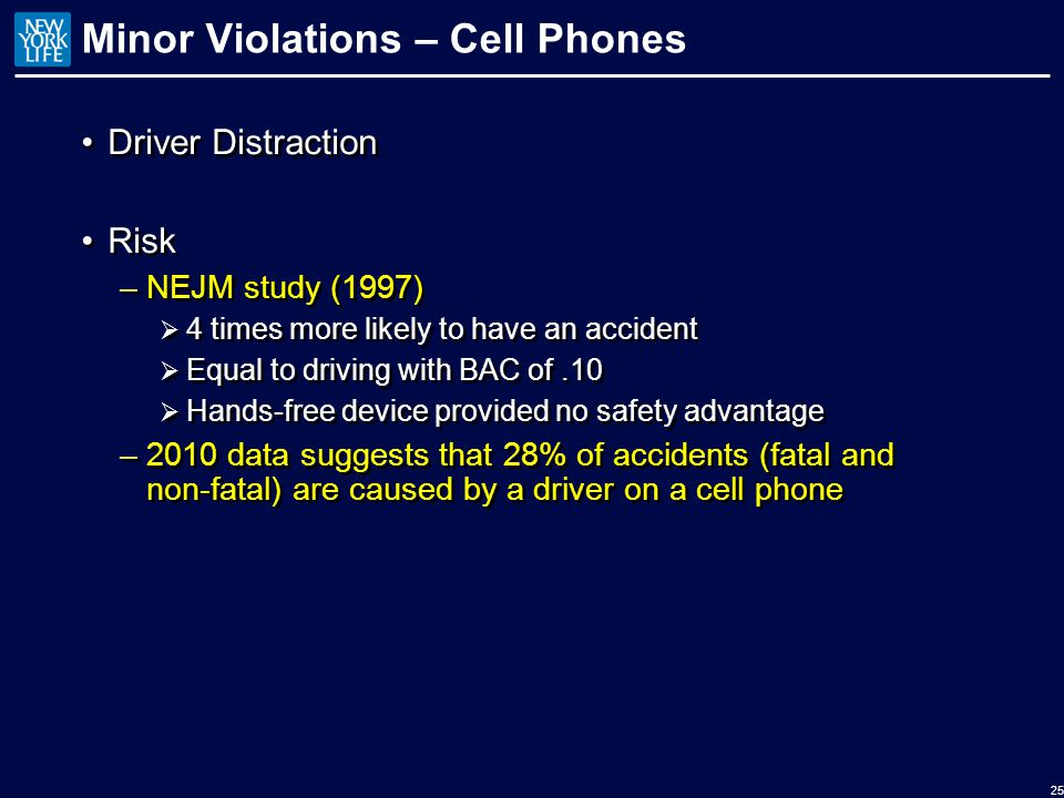 Minor Violations – Cell Phones Driver Distraction Risk –NEJM study (1997)  4 times more likely to have an accident  Equal to driving with BAC of.10  Hands-free device provided no safety advantage –2010 data suggests that 28% of accidents (fatal and non-fatal) are caused by a driver on a cell phone Driver Distraction Risk –NEJM study (1997)  4 times more likely to have an accident  Equal to driving with BAC of.10  Hands-free device provided no safety advantage –2010 data suggests that 28% of accidents (fatal and non-fatal) are caused by a driver on a cell phone 25