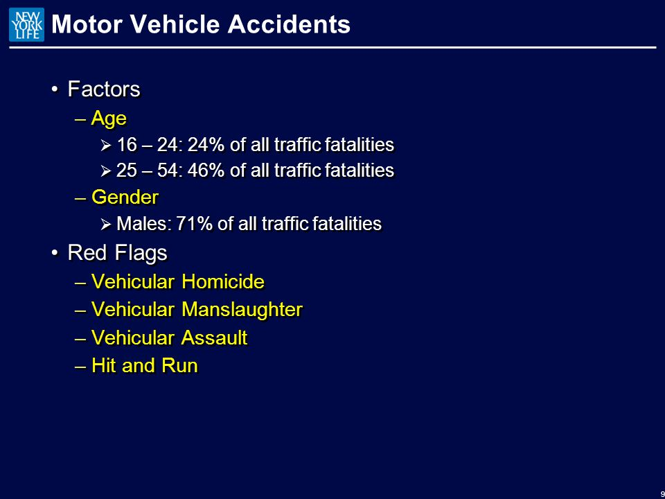 Motor Vehicle Accidents Factors –Age  16 – 24: 24% of all traffic fatalities  25 – 54: 46% of all traffic fatalities –Gender  Males: 71% of all traffic fatalities Red Flags –Vehicular Homicide –Vehicular Manslaughter –Vehicular Assault –Hit and Run Factors –Age  16 – 24: 24% of all traffic fatalities  25 – 54: 46% of all traffic fatalities –Gender  Males: 71% of all traffic fatalities Red Flags –Vehicular Homicide –Vehicular Manslaughter –Vehicular Assault –Hit and Run 9