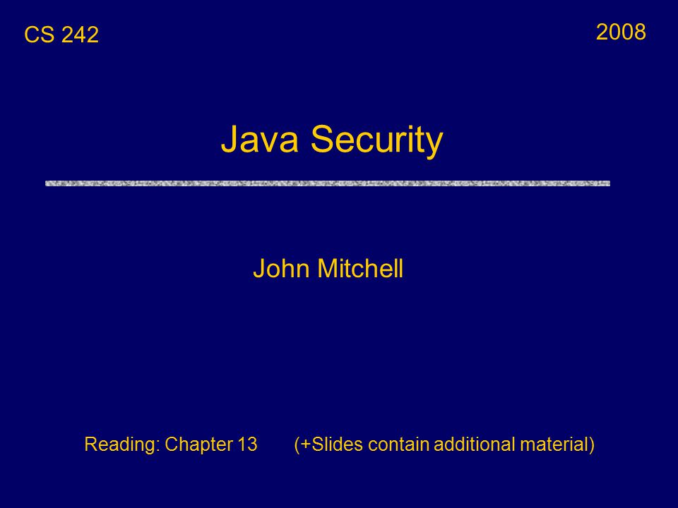 Java Security John Mitchell CS 242 Reading: Chapter 13 (+Slides contain additional material) 2008