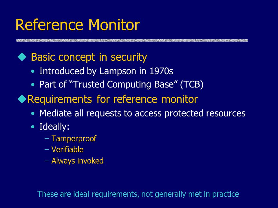 Reference Monitor u Basic concept in security Introduced by Lampson in 1970s Part of Trusted Computing Base (TCB) uRequirements for reference monitor Mediate all requests to access protected resources Ideally: –Tamperproof –Verifiable –Always invoked These are ideal requirements, not generally met in practice