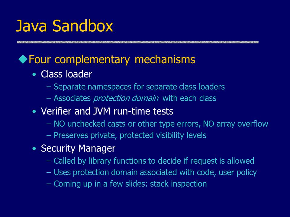 Java Sandbox uFour complementary mechanisms Class loader –Separate namespaces for separate class loaders –Associates protection domain with each class Verifier and JVM run-time tests –NO unchecked casts or other type errors, NO array overflow –Preserves private, protected visibility levels Security Manager –Called by library functions to decide if request is allowed –Uses protection domain associated with code, user policy –Coming up in a few slides: stack inspection