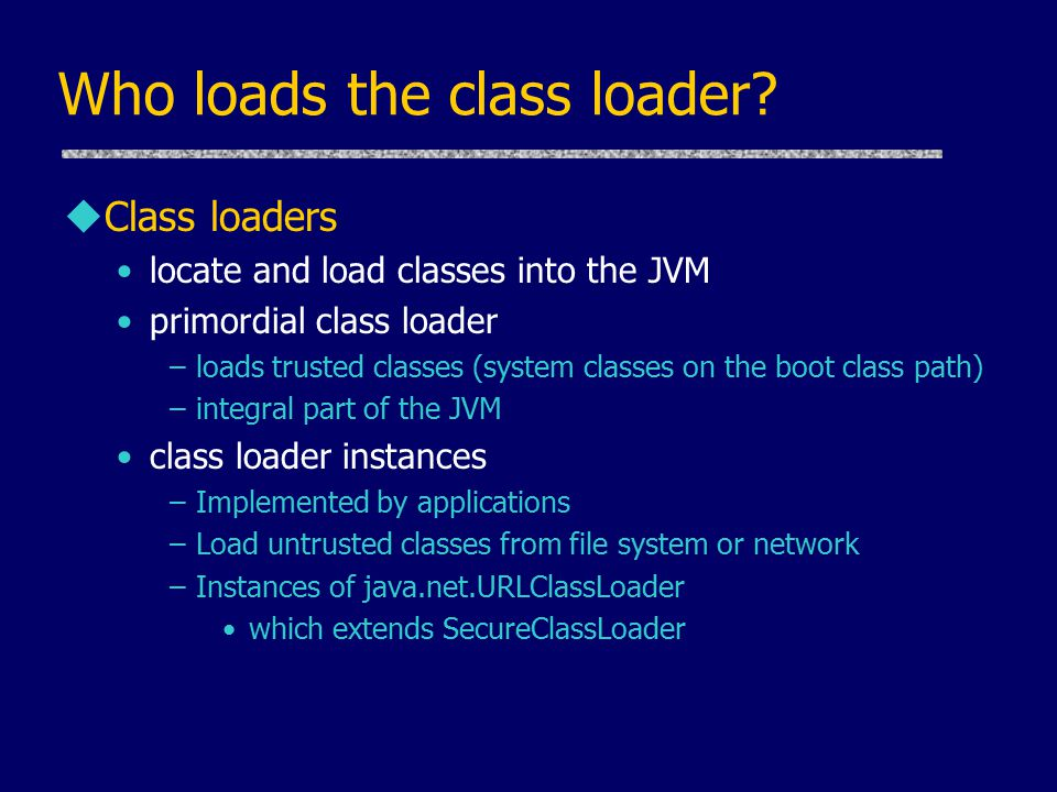 Who loads the class loader? uClass loaders locate and load classes into the JVM primordial class loader –loads trusted classes (system classes on the