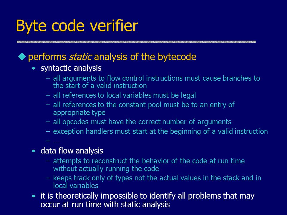 Byte code verifier uperforms static analysis of the bytecode syntactic analysis –all arguments to flow control instructions must cause branches to the
