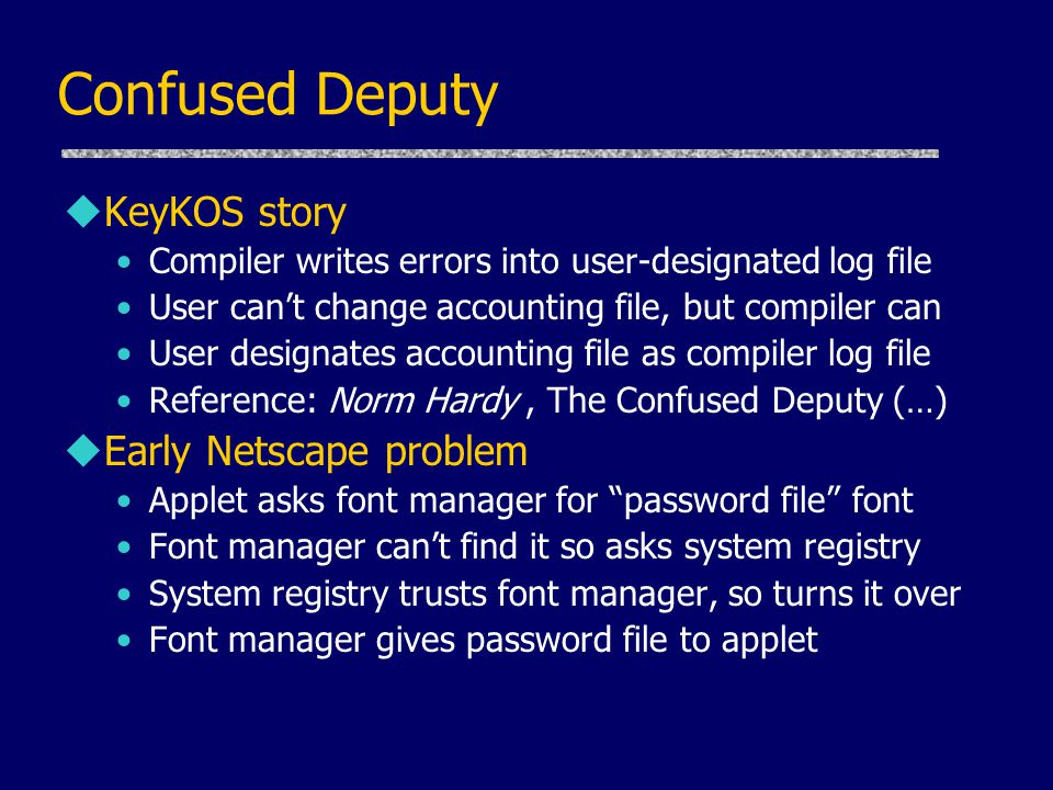 Confused Deputy uKeyKOS story Compiler writes errors into user-designated log file User can't change accounting file, but compiler can User designates accounting file as compiler log file Reference: Norm Hardy, The Confused Deputy (…) uEarly Netscape problem Applet asks font manager for password file font Font manager can't find it so asks system registry System registry trusts font manager, so turns it over Font manager gives password file to applet