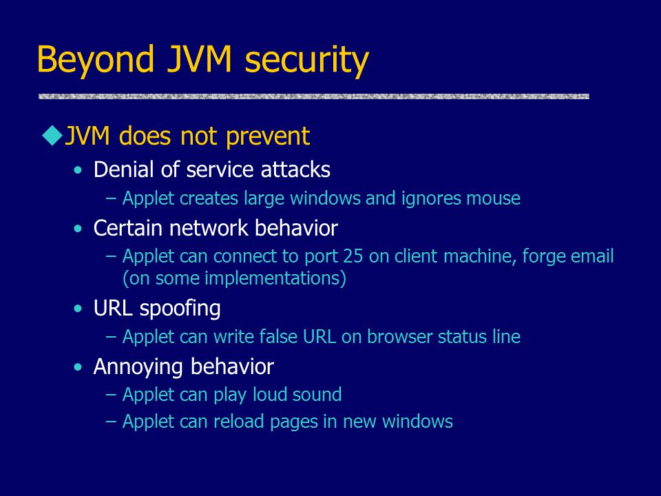 Beyond JVM security uJVM does not prevent Denial of service attacks –Applet creates large windows and ignores mouse Certain network behavior –Applet can connect to port 25 on client machine, forge email (on some implementations) URL spoofing –Applet can write false URL on browser status line Annoying behavior –Applet can play loud sound –Applet can reload pages in new windows