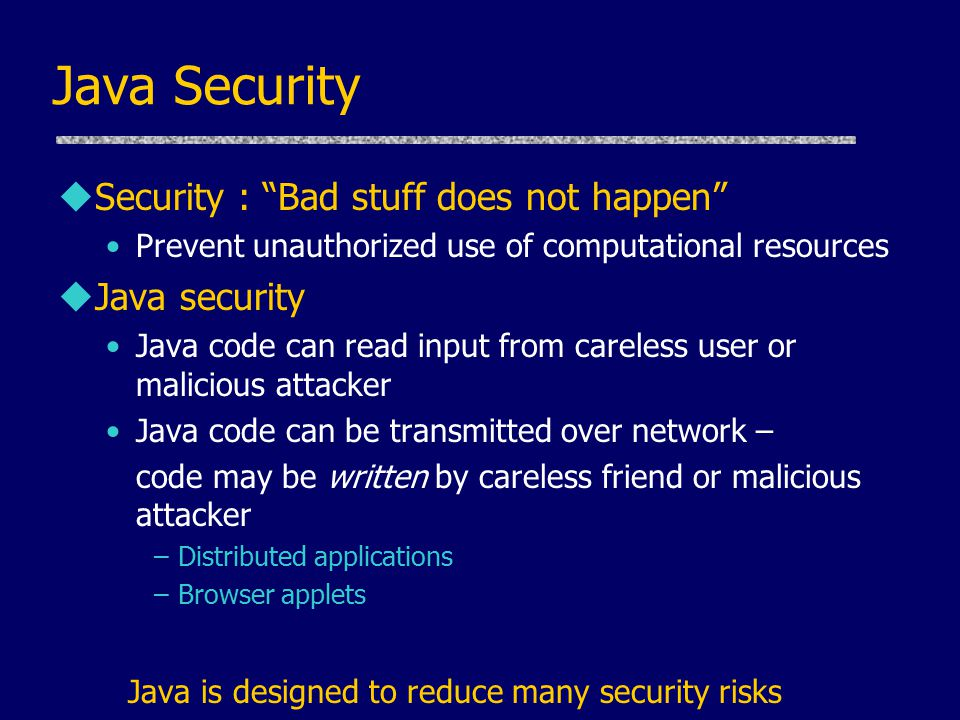 Java Security uSecurity : Bad stuff does not happen Prevent unauthorized use of computational resources uJava security Java code can read input from careless user or malicious attacker Java code can be transmitted over network – code may be written by careless friend or malicious attacker –Distributed applications –Browser applets Java is designed to reduce many security risks
