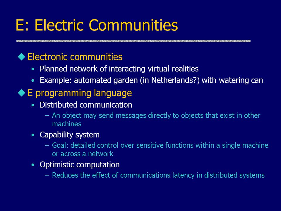 E: Electric Communities uElectronic communities Planned network of interacting virtual realities Example: automated garden (in Netherlands?) with watering can uE programming language Distributed communication –An object may send messages directly to objects that exist in other machines Capability system –Goal: detailed control over sensitive functions within a single machine or across a network Optimistic computation –Reduces the effect of communications latency in distributed systems