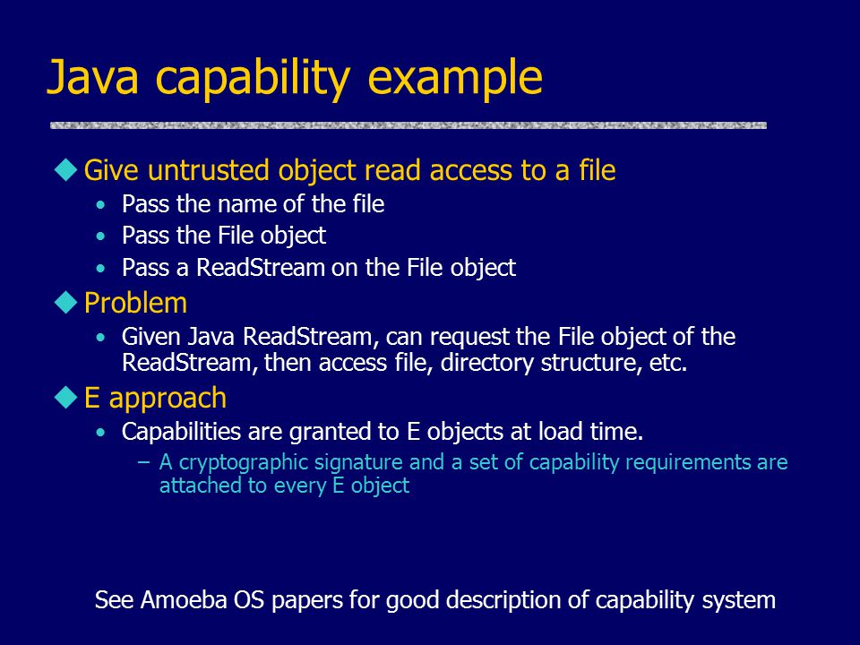 Java capability example uGive untrusted object read access to a file Pass the name of the file Pass the File object Pass a ReadStream on the File obje