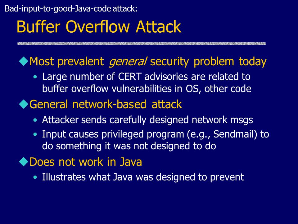 Buffer Overflow Attack uMost prevalent general security problem today Large number of CERT advisories are related to buffer overflow vulnerabilities in OS, other code uGeneral network-based attack Attacker sends carefully designed network msgs Input causes privileged program (e.g., Sendmail) to do something it was not designed to do uDoes not work in Java Illustrates what Java was designed to prevent Bad-input-to-good-Java-code attack: