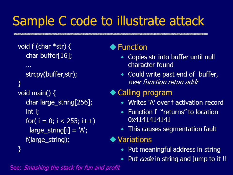 Sample C code to illustrate attack void f (char *str) { char buffer[16]; … strcpy(buffer,str); } void main() { char large_string[256]; int i; for( i = 0; i < 255; i++) large_string[i] = A ; f(large_string); } u Function Copies str into buffer until null character found Could write past end of buffer, over function retun addr u Calling program Writes A over f activation record Function f returns to location 0x4141414141 This causes segmentation fault u Variations Put meaningful address in string Put code in string and jump to it !.