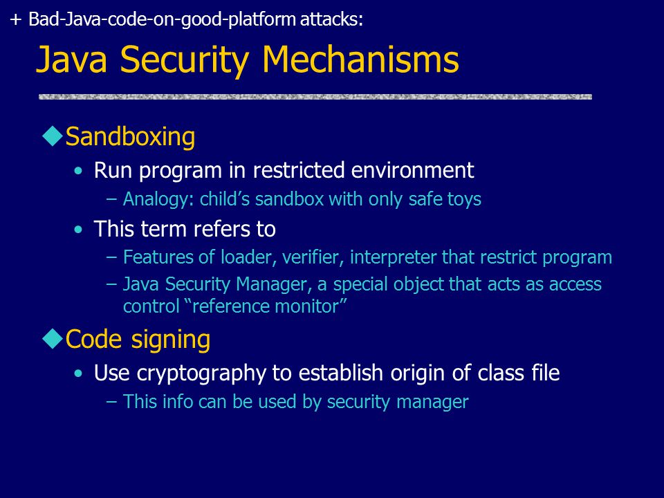 Java Security Mechanisms uSandboxing Run program in restricted environment –Analogy: child's sandbox with only safe toys This term refers to –Features