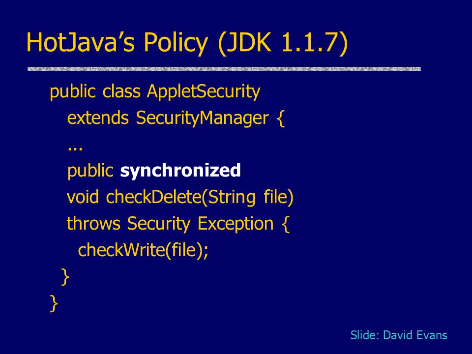 HotJava's Policy (JDK 1.1.7) public class AppletSecurity extends SecurityManager {... public synchronized void checkDelete(String file) throws Securit