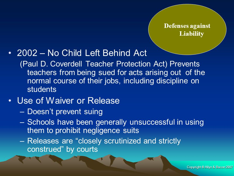 Copyright © Allyn & Bacon 2007 2002 – No Child Left Behind Act (Paul D. Coverdell Teacher Protection Act) Prevents teachers from being sued for acts a