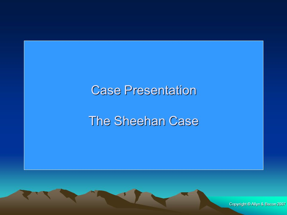 Copyright © Allyn & Bacon 2007 Case Presentation The Sheehan Case The Sheehan Case