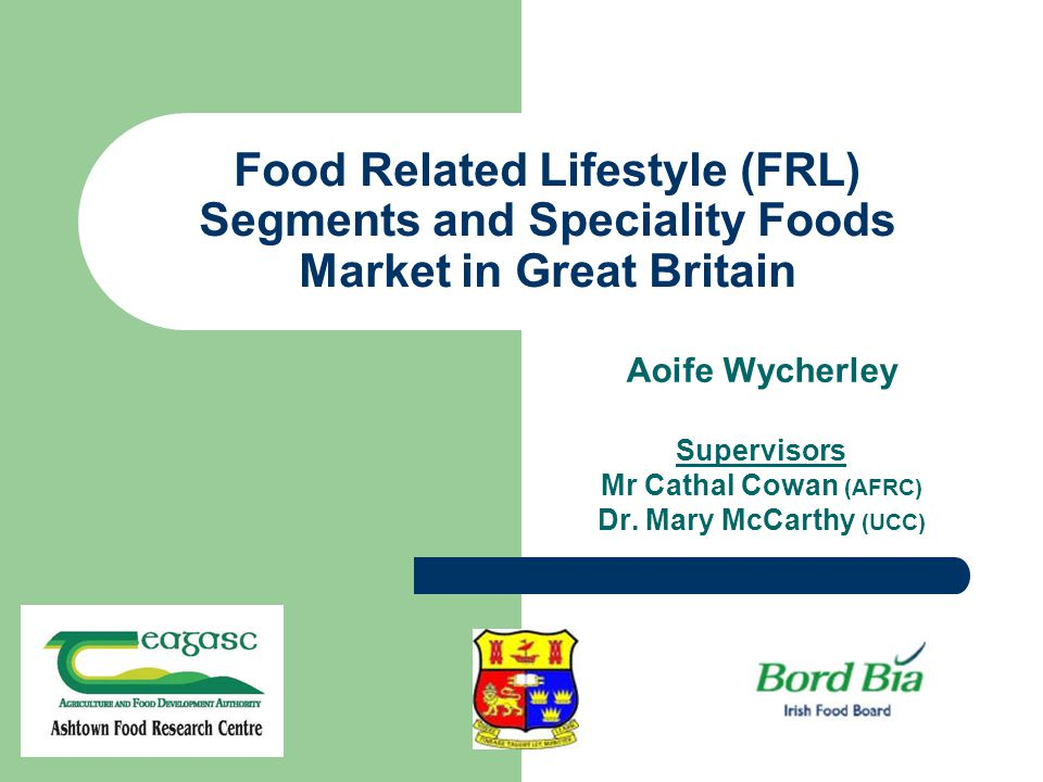 Food Related Lifestyle (FRL) Segments and Speciality Foods Market in Great Britain Aoife Wycherley Supervisors Mr Cathal Cowan (AFRC) Dr.