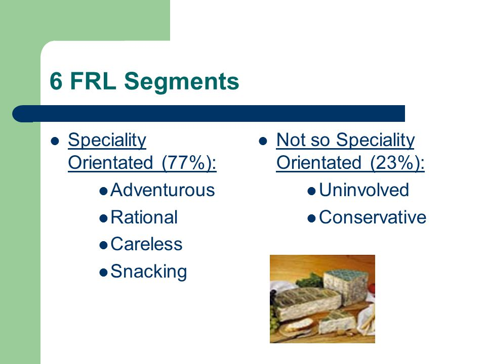 6 FRL Segments Speciality Orientated (77%): Adventurous Rational Careless Snacking Not so Speciality Orientated (23%): Uninvolved Conservative