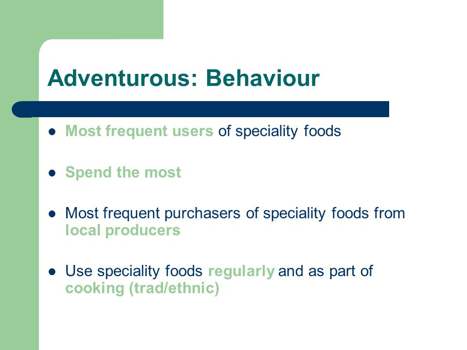 Adventurous: Behaviour Most frequent users of speciality foods Spend the most Most frequent purchasers of speciality foods from local producers Use speciality foods regularly and as part of cooking (trad/ethnic)