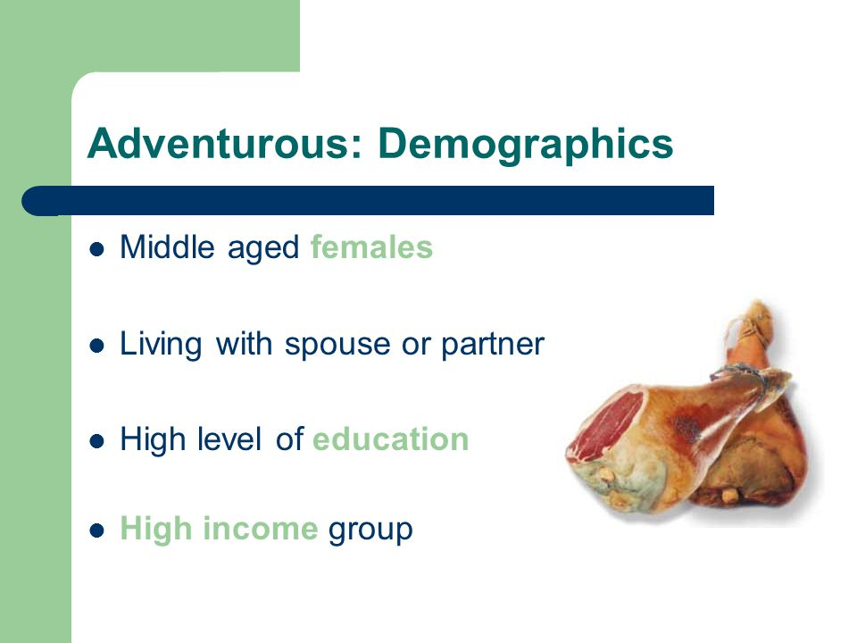 Adventurous: Demographics Middle aged females Living with spouse or partner High level of education High income group