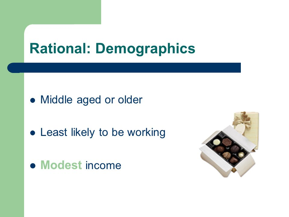 Rational: Demographics Middle aged or older Least likely to be working Modest income