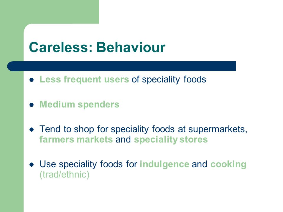 Careless: Behaviour Less frequent users of speciality foods Medium spenders Tend to shop for speciality foods at supermarkets, farmers markets and speciality stores Use speciality foods for indulgence and cooking (trad/ethnic)