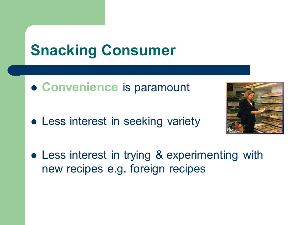 Snacking Consumer Convenience is paramount Less interest in seeking variety Less interest in trying & experimenting with new recipes e.g.