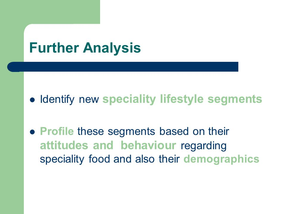 Further Analysis Identify new speciality lifestyle segments Profile these segments based on their attitudes and behaviour regarding speciality food and also their demographics