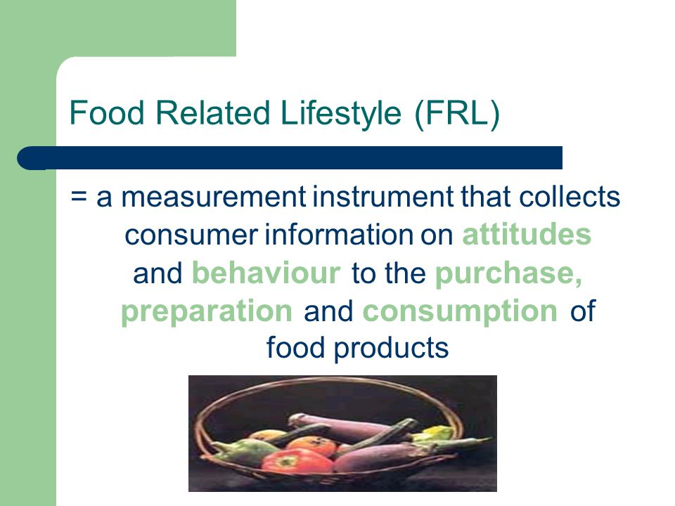 Food Related Lifestyle (FRL) = a measurement instrument that collects consumer information on attitudes and behaviour to the purchase, preparation and consumption of food products