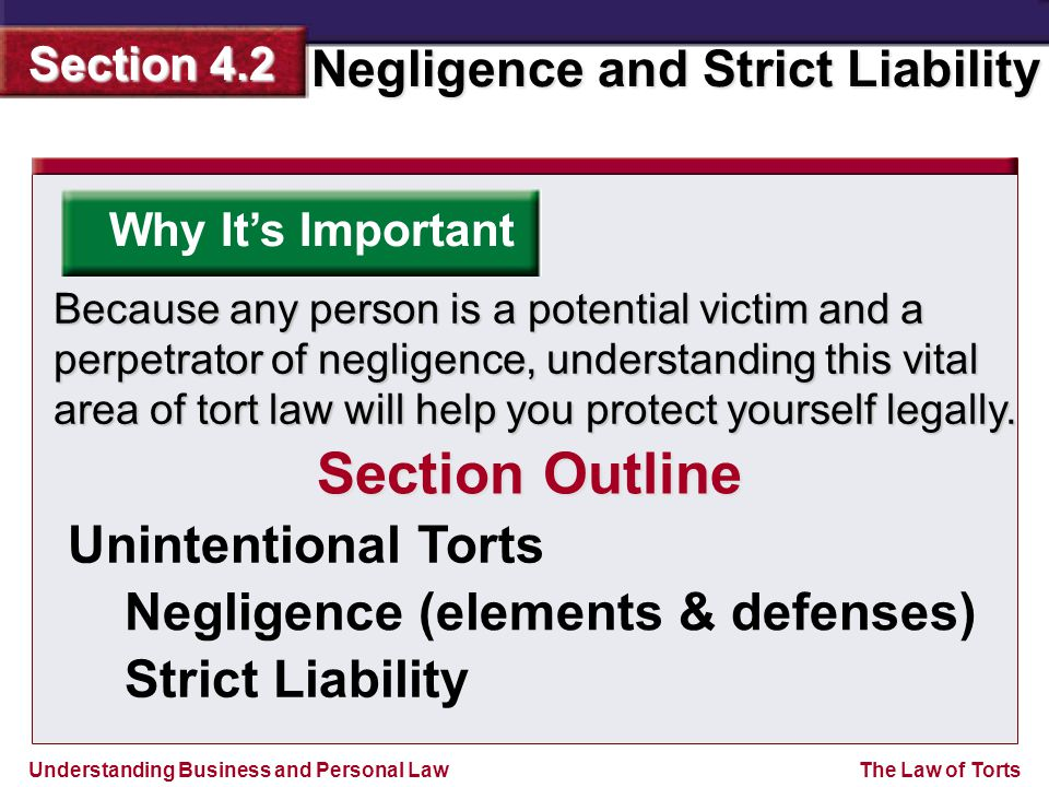 Understanding Business and Personal Law Negligence and Strict Liability Section 4.2 The Law of Torts A person can commit an unintentional tort, when he or she acts in a careless manner that results in an injury to a person, damage to property, or both.