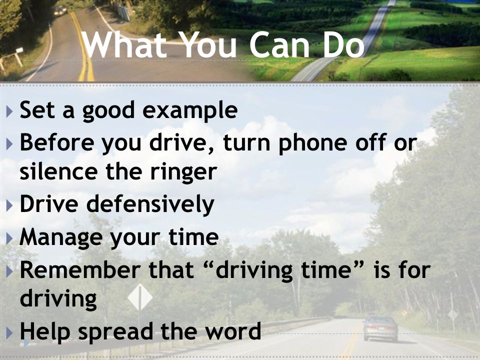 What You Can Do  Set a good example  Before you drive, turn phone off or silence the ringer  Drive defensively  Manage your time  Remember that driving time is for driving  Help spread the word