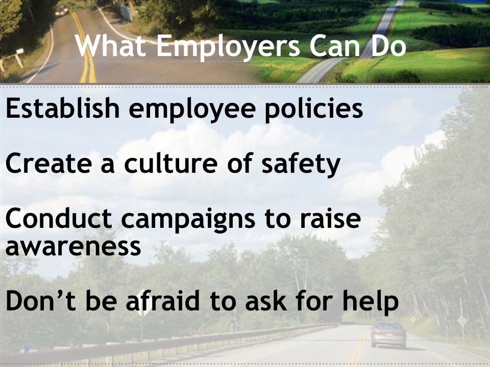 What Employers Can Do Establish employee policies Create a culture of safety Conduct campaigns to raise awareness Don't be afraid to ask for help