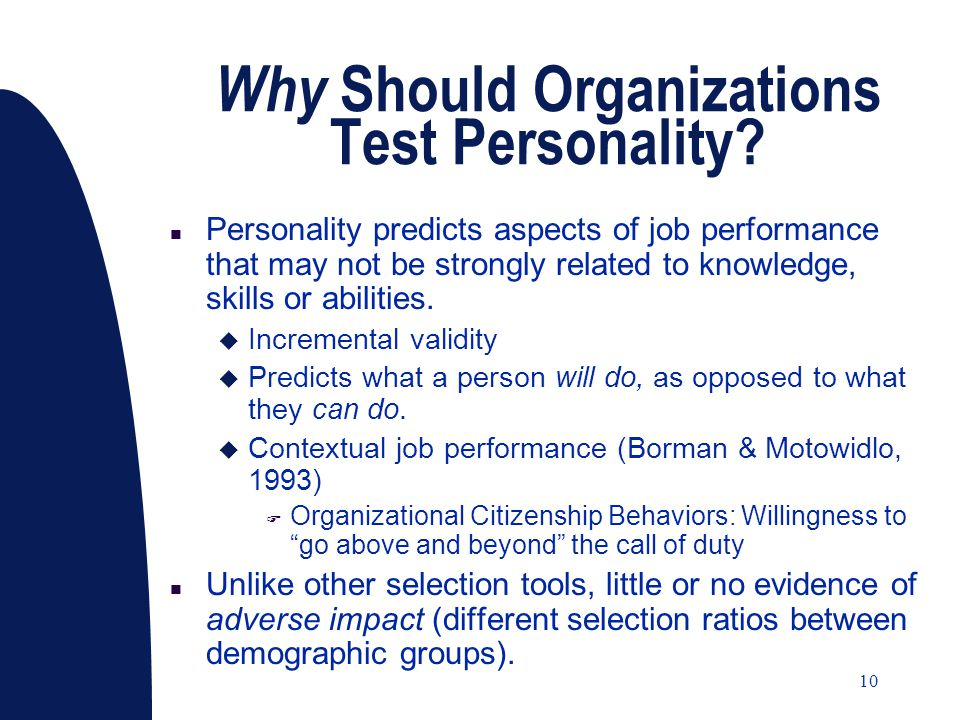 10 Why Should Organizations Test Personality? n Personality predicts aspects of job performance that may not be strongly related to knowledge, skills