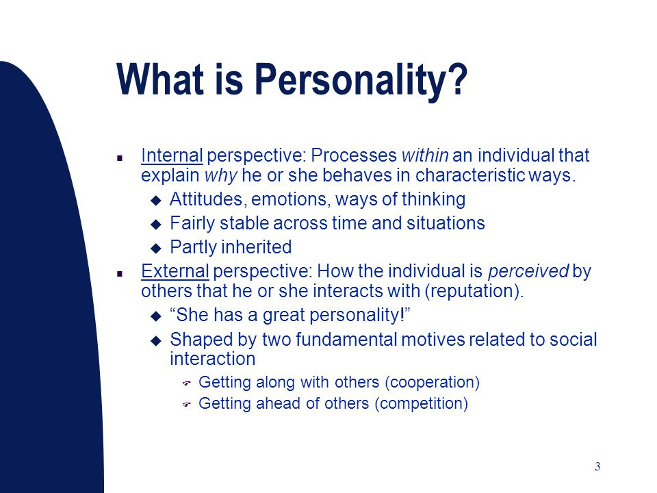 3 What is Personality? n Internal perspective: Processes within an individual that explain why he or she behaves in characteristic ways. u Attitudes,