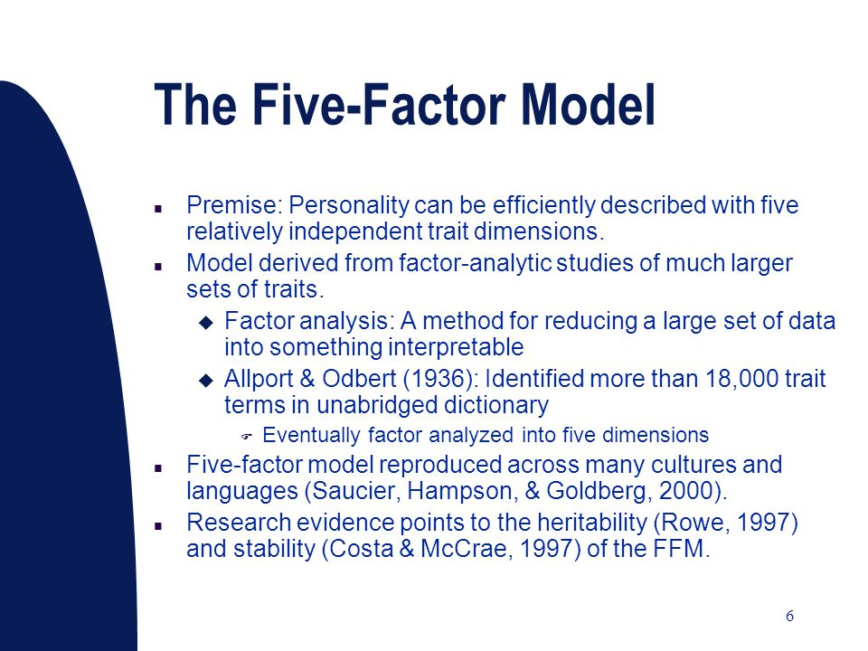 6 The Five-Factor Model n Premise: Personality can be efficiently described with five relatively independent trait dimensions. n Model derived from fa
