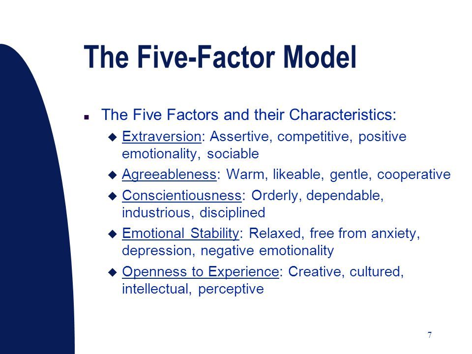 7 The Five-Factor Model n The Five Factors and their Characteristics: u Extraversion: Assertive, competitive, positive emotionality, sociable u Agreeableness: Warm, likeable, gentle, cooperative u Conscientiousness: Orderly, dependable, industrious, disciplined u Emotional Stability: Relaxed, free from anxiety, depression, negative emotionality u Openness to Experience: Creative, cultured, intellectual, perceptive