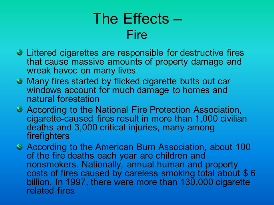 The Effects – Fire Littered cigarettes are responsible for destructive fires that cause massive amounts of property damage and wreak havoc on many lives Many fires started by flicked cigarette butts out car windows account for much damage to homes and natural forestation According to the National Fire Protection Association, cigarette-caused fires result in more than 1,000 civilian deaths and 3,000 critical injuries, many among firefighters According to the American Burn Association, about 100 of the fire deaths each year are children and nonsmokers.