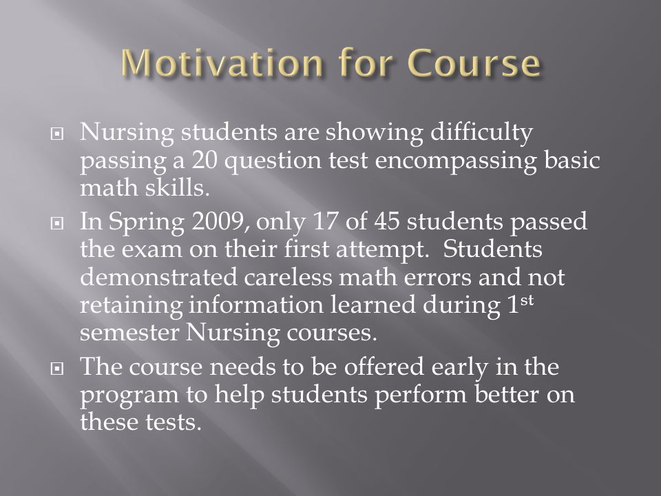  Nursing students are showing difficulty passing a 20 question test encompassing basic math skills.  In Spring 2009, only 17 of 45 students passed t