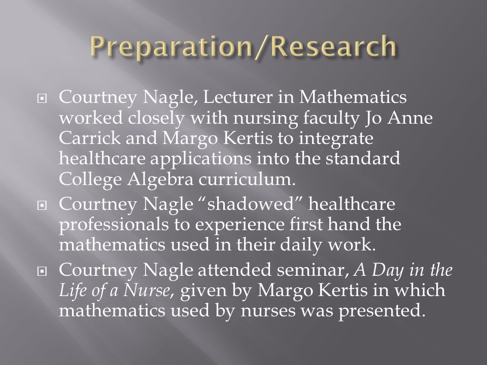  Courtney Nagle, Lecturer in Mathematics worked closely with nursing faculty Jo Anne Carrick and Margo Kertis to integrate healthcare applications into the standard College Algebra curriculum.