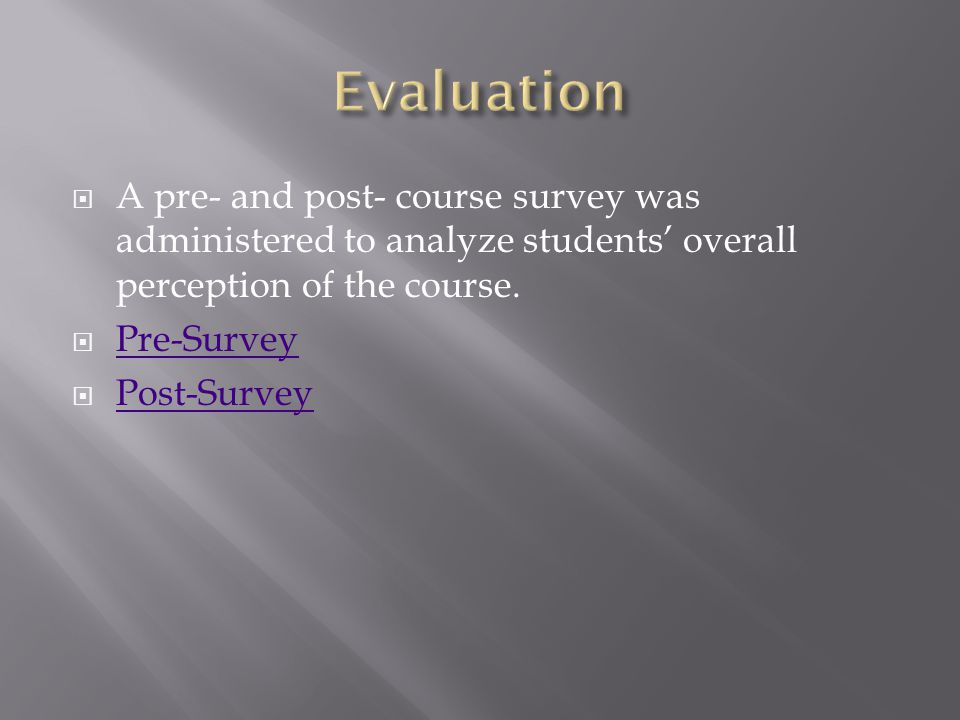  A pre- and post- course survey was administered to analyze students' overall perception of the course.  Pre-Survey Pre-Survey  Post-Survey Post-Su