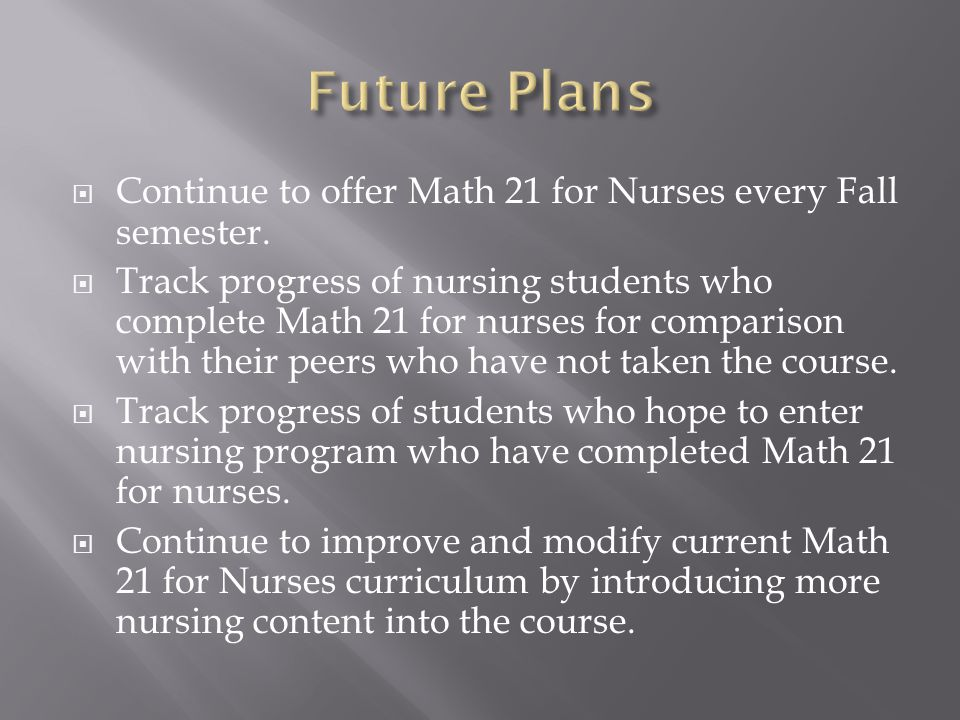  Continue to offer Math 21 for Nurses every Fall semester.  Track progress of nursing students who complete Math 21 for nurses for comparison with t