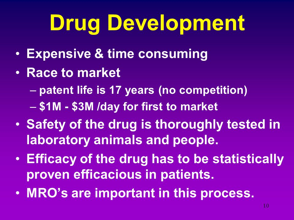 10 Drug Development Expensive & time consuming Race to market –patent life is 17 years (no competition) –$1M - $3M /day for first to market Safety of